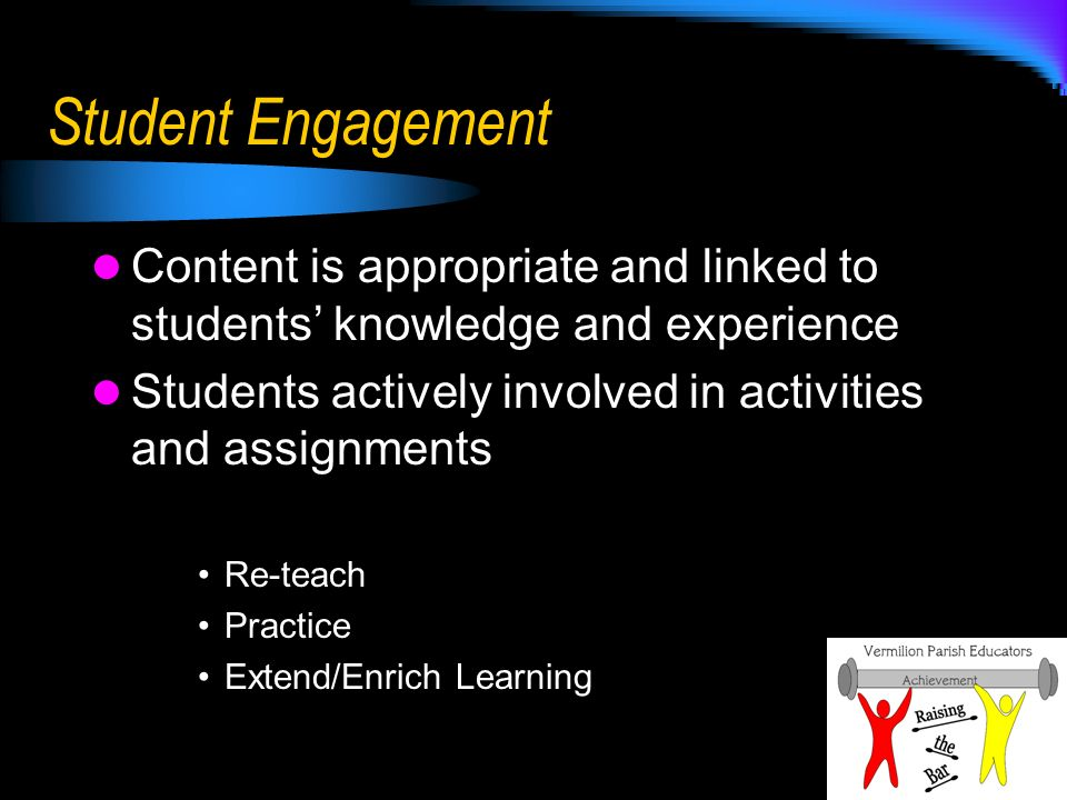 Student Engagement Content is appropriate and linked to students knowledge and experience Students actively involved in activities and assignments Re-teach Practice Extend/Enrich Learning