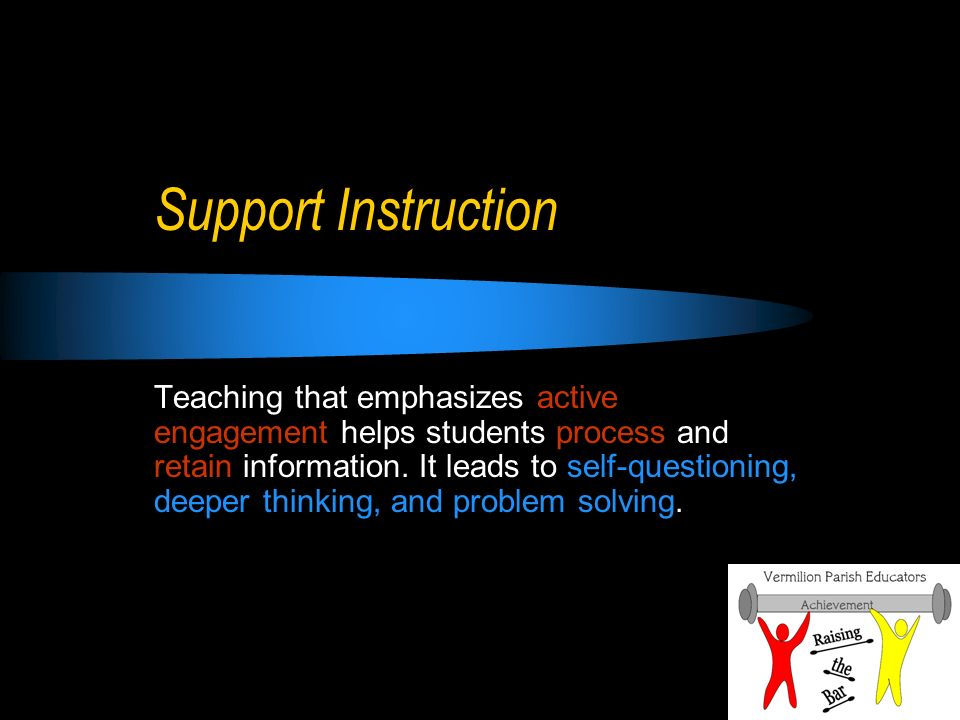 Support Instruction Teaching that emphasizes active engagement helps students process and retain information.