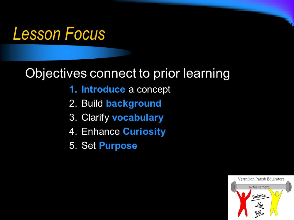 Lesson Focus Objectives connect to prior learning 1.Introduce a concept 2.Build background 3.Clarify vocabulary 4.Enhance Curiosity 5.Set Purpose