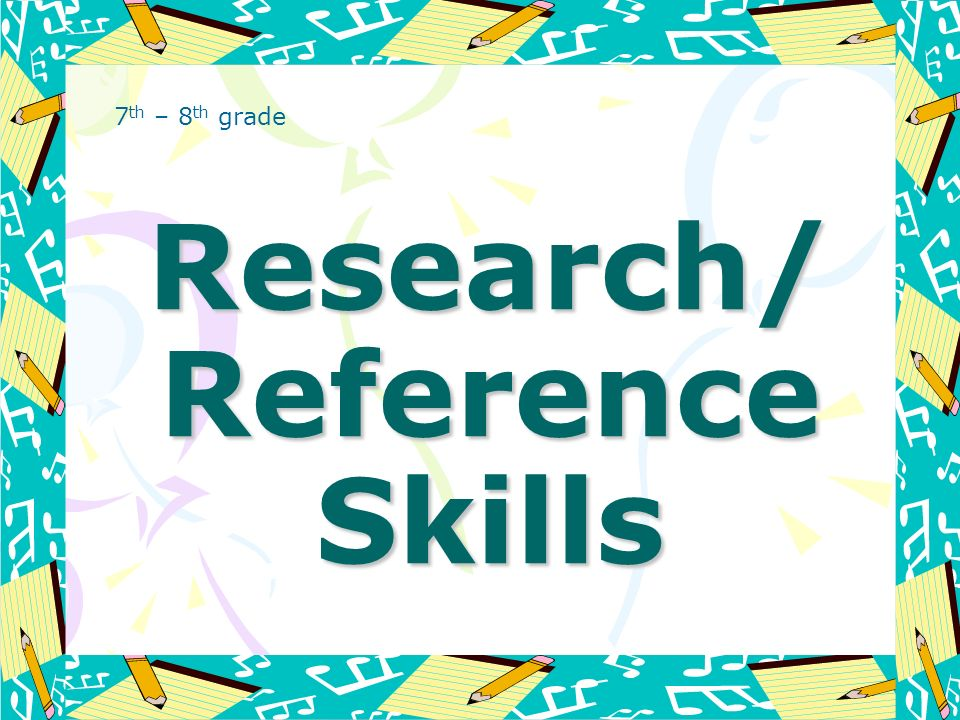 Research/ Reference Skills 7 th – 8 th grade
