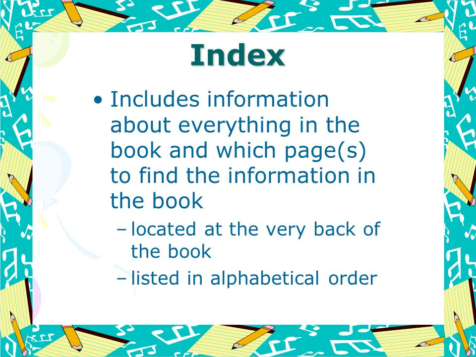 Index Includes information about everything in the book and which page(s) to find the information in the book –located at the very back of the book –l