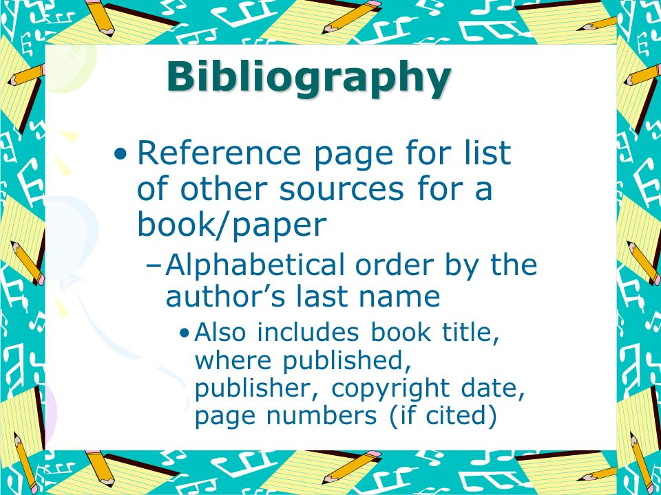 Bibliography Reference page for list of other sources for a book/paper –Alphabetical order by the authors last name Also includes book title, where pu