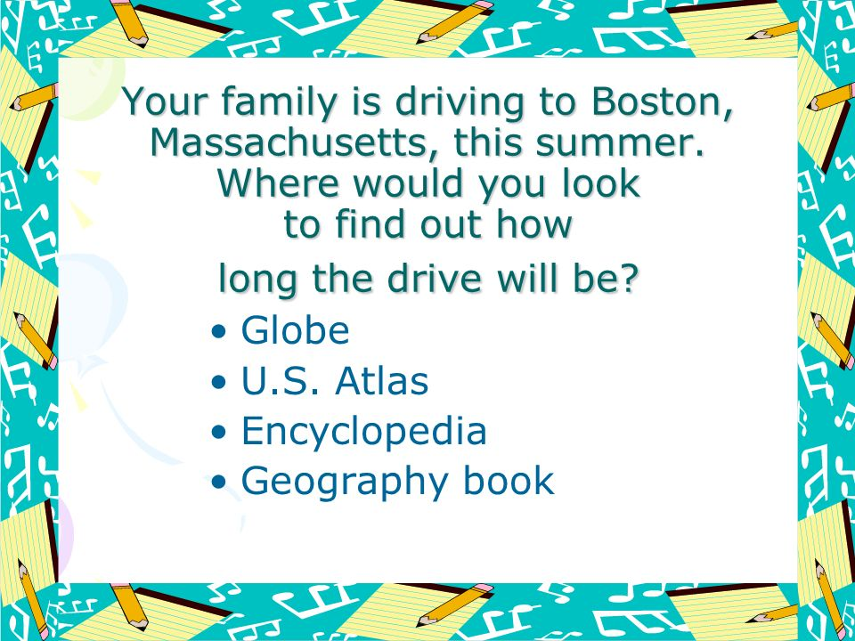 Your family is driving to Boston, Massachusetts, this summer. Where would you look to find out how long the drive will be? Globe U.S. Atlas Encycloped