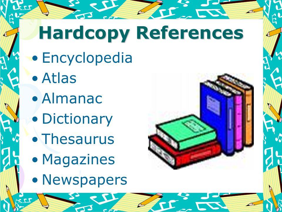 Hardcopy References Encyclopedia Atlas Almanac Dictionary Thesaurus Magazines Newspapers