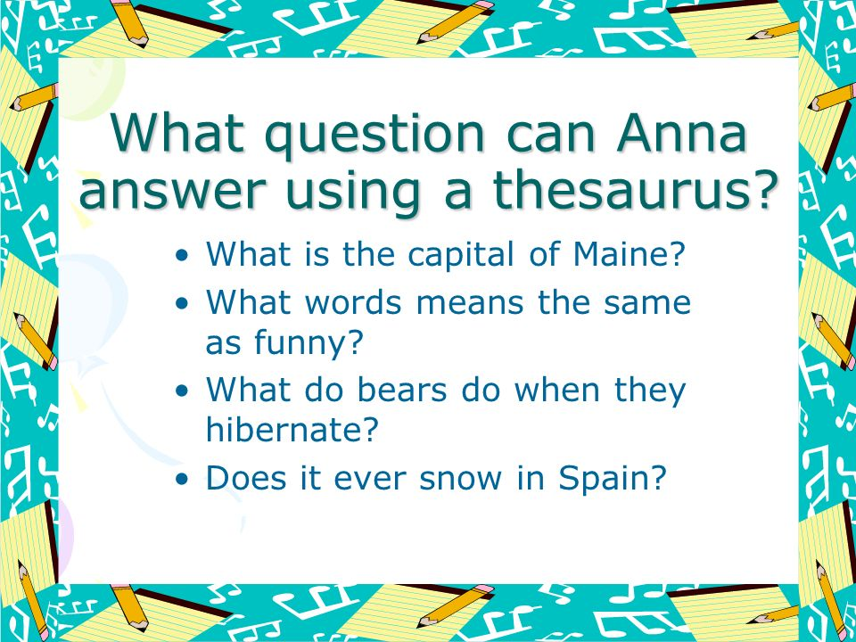 What question can Anna answer using a thesaurus? What is the capital of Maine? What words means the same as funny? What do bears do when they hibernat