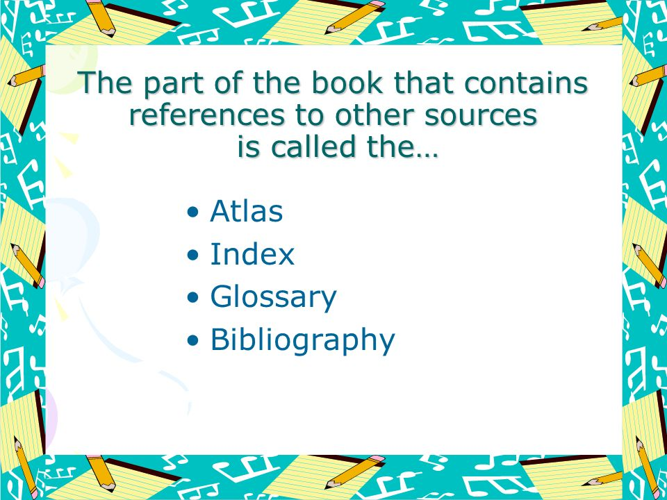 The part of the book that contains references to other sources is called the… Atlas Index Glossary Bibliography