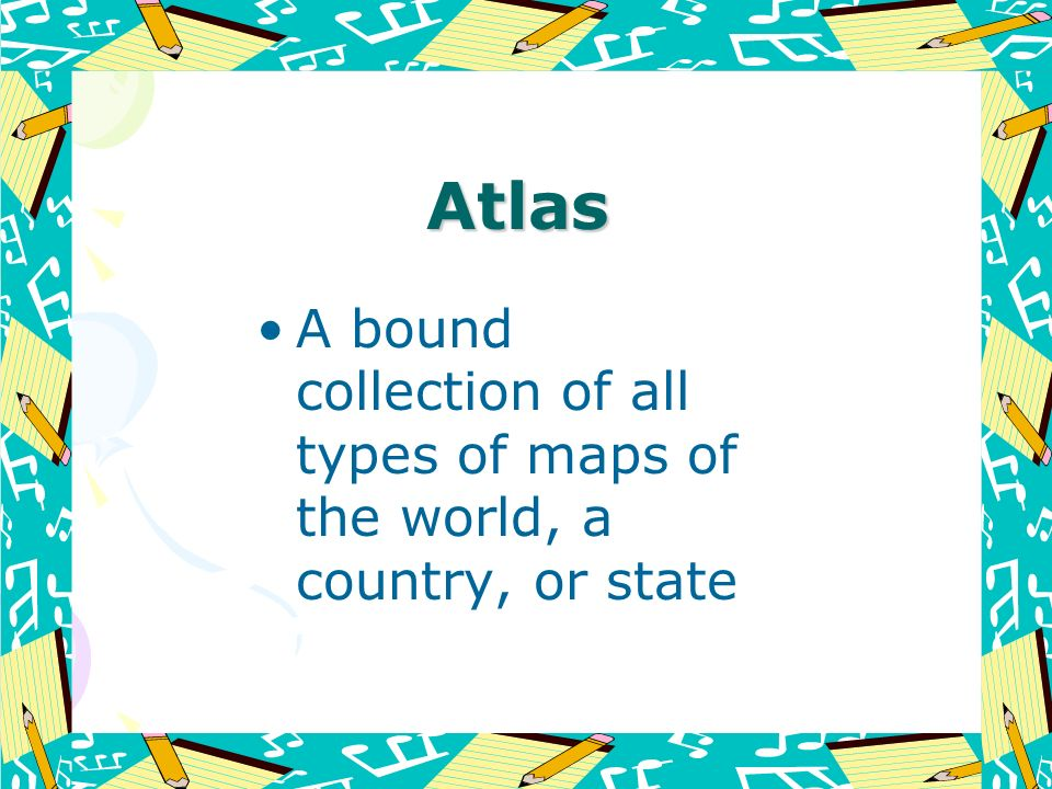 Atlas A bound collection of all types of maps of the world, a country, or state