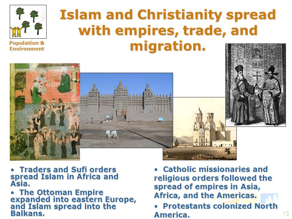 13 Islam and Christianity spread with empires, trade, and migration. Traders and Sufi orders spread Islam in Africa and Asia. Traders and Sufi orders