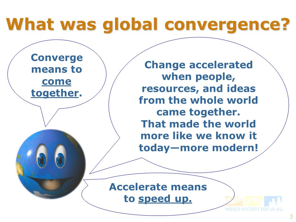 3 What was global convergence? Converge means to come together. Change accelerated when people, resources, and ideas from the whole world came togethe