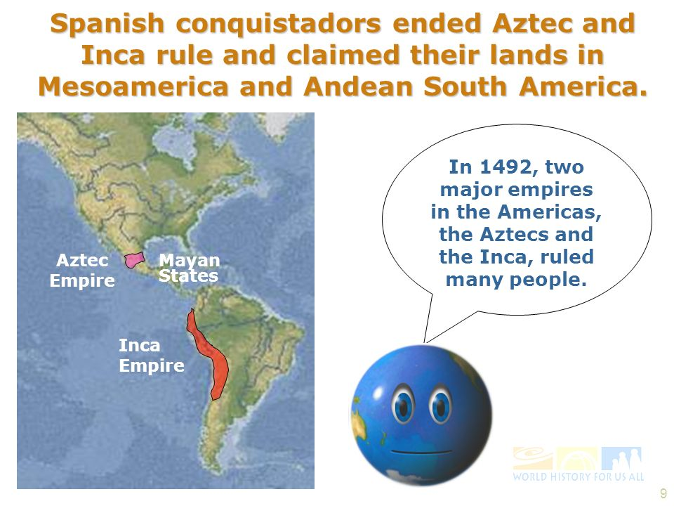 9 Aztec Empire Mayan States Inca Empire Spanish conquistadors ended Aztec and Inca rule and claimed their lands in Mesoamerica and Andean South Americ