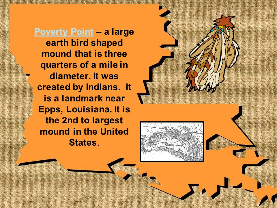 Poverty Point – Poverty Point – a large earth bird shaped mound that is three quarters of a mile in diameter. It was created by Indians. It is a landm
