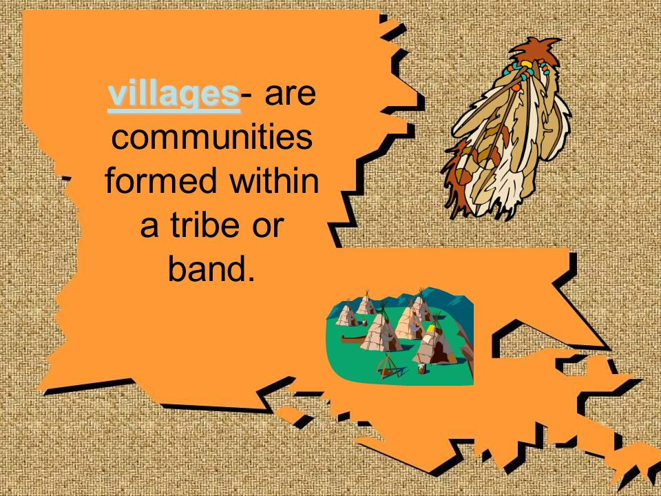 villages villages- are communities formed within a tribe or band.