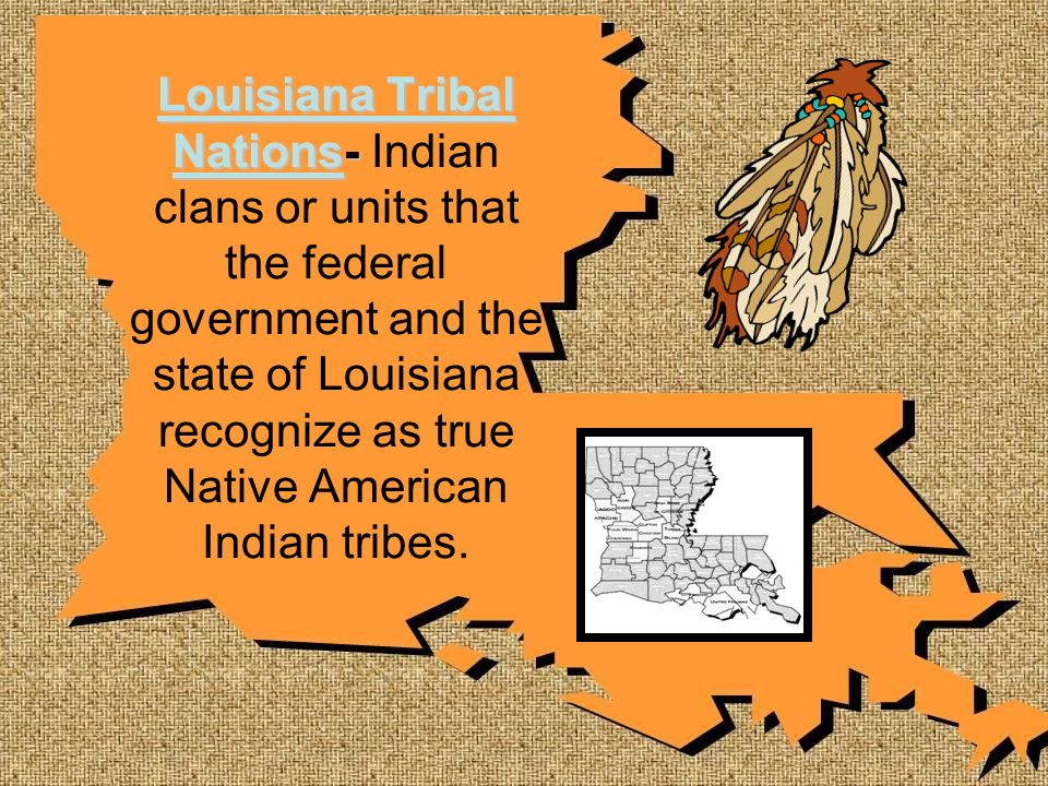 Louisiana Tribal Nations- Louisiana Tribal Nations- Indian clans or units that the federal government and the state of Louisiana recognize as true Nat