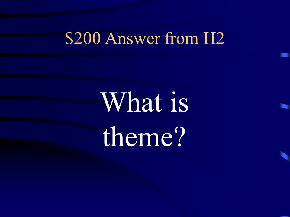 $200 Question from H2 the main idea of a story, novel or play; the message the author is trying to give the reader