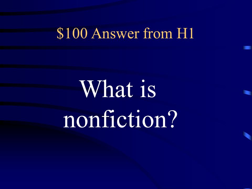 $100 Question from H1 a kind of writing that deals with actual events, people, places, things, and ideas