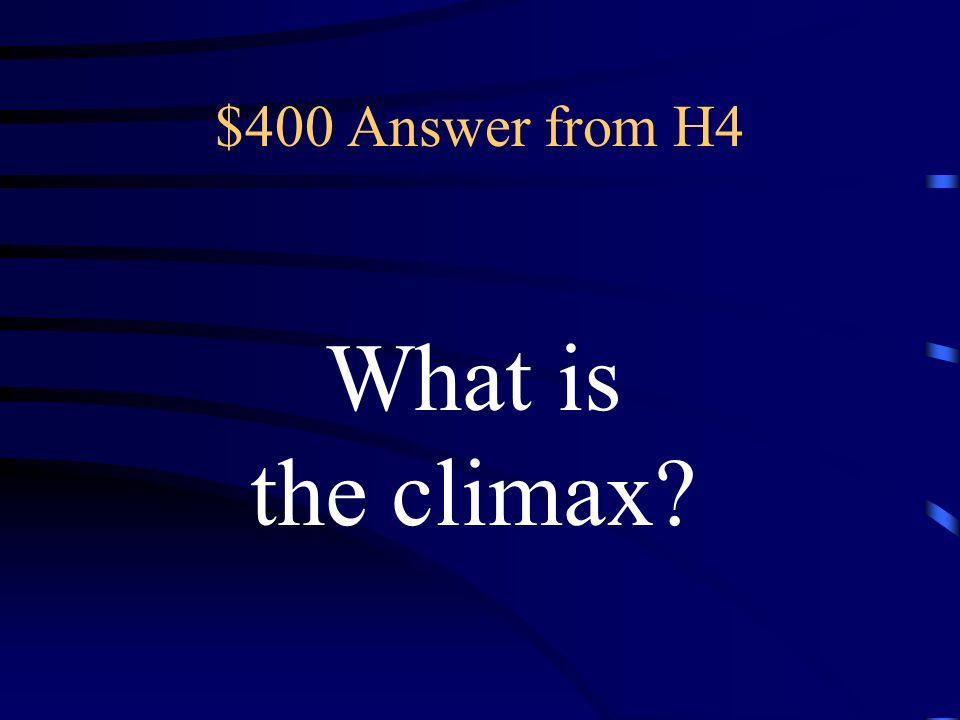 $400 Question from H4 the most exciting part of the story ; the most exciting part of the story