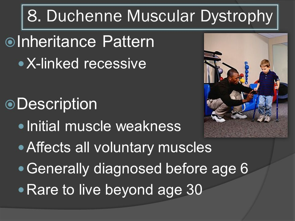 8. Duchenne Muscular Dystrophy Inheritance Pattern X-linked recessive Description Initial muscle weakness Affects all voluntary muscles Generally diag
