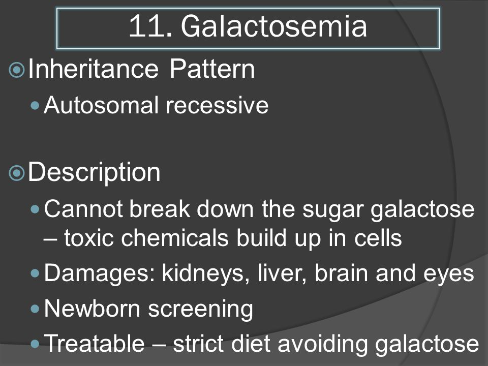 11. Galactosemia Inheritance Pattern Autosomal recessive Description Cannot break down the sugar galactose – toxic chemicals build up in cells Damages
