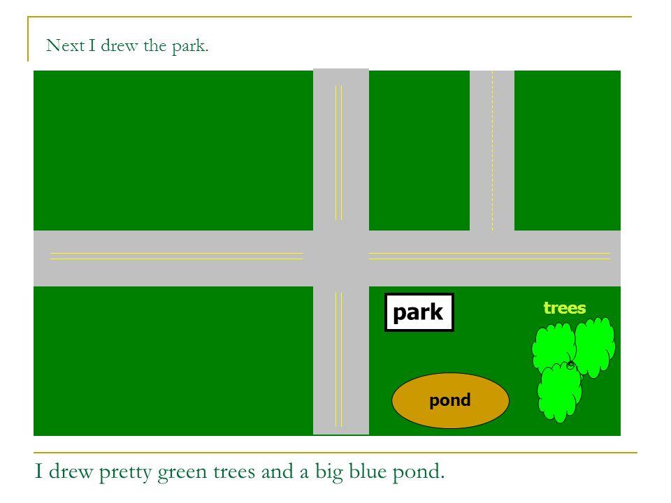 trees pond park Next I drew the buildings in my neighborhood.