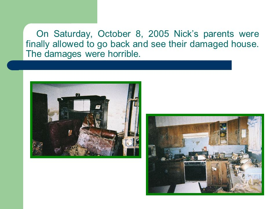 On Saturday, October 8, 2005 Nicks parents were finally allowed to go back and see their damaged house.