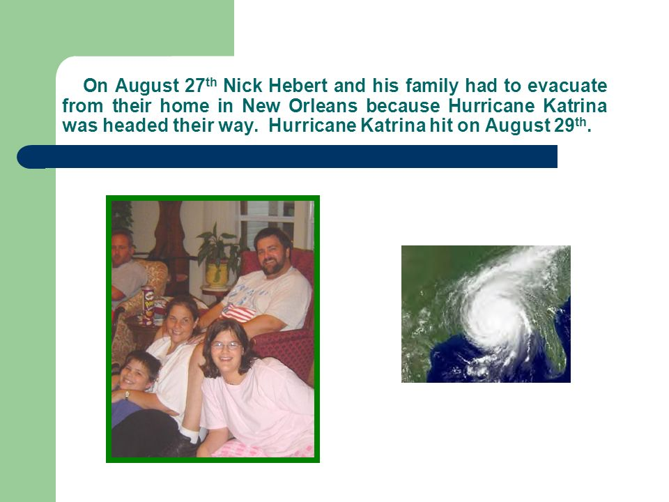 On August 27 th Nick Hebert and his family had to evacuate from their home in New Orleans because Hurricane Katrina was headed their way.