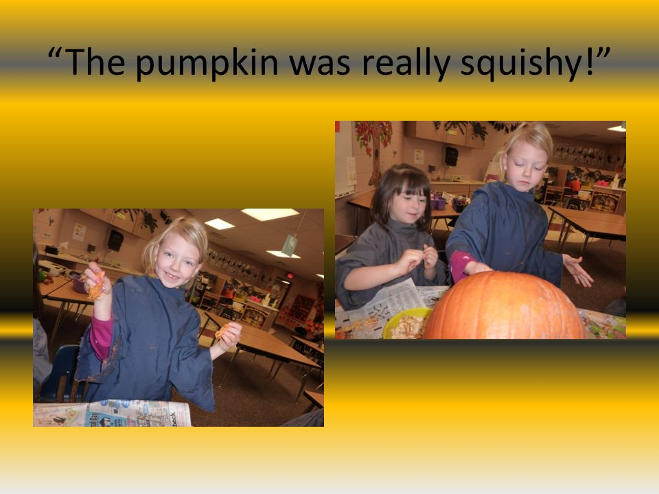 The pumpkin was really squishy!