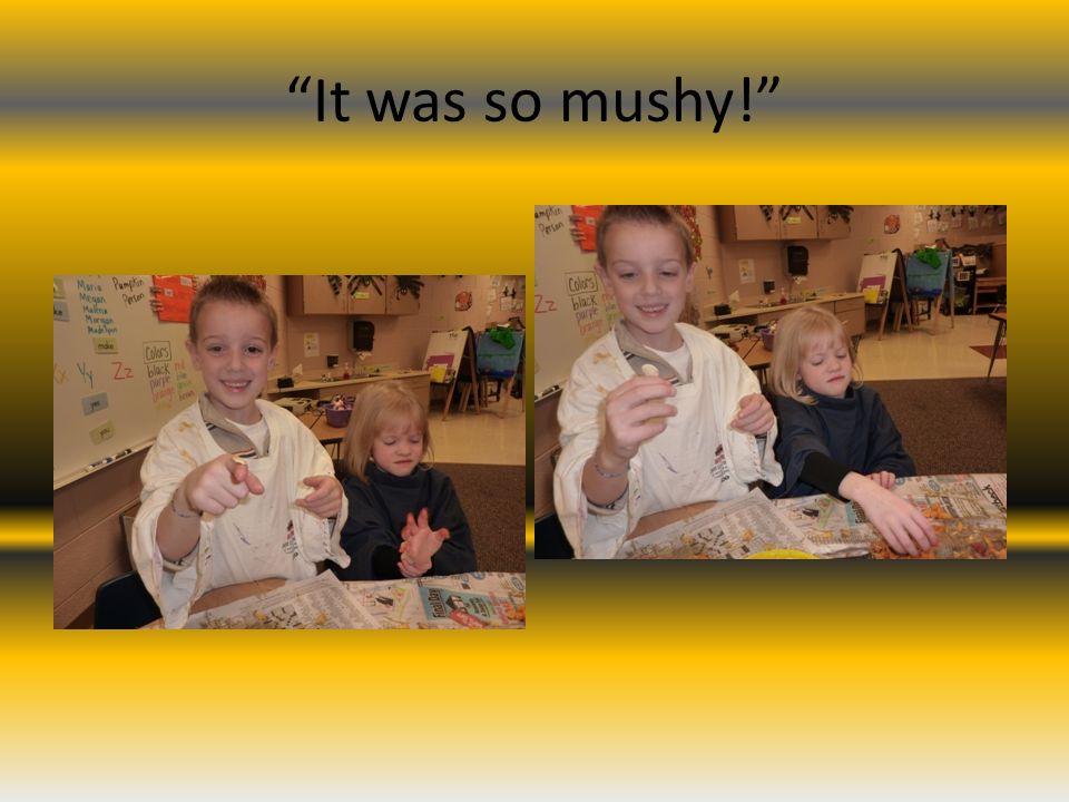 It was so mushy!