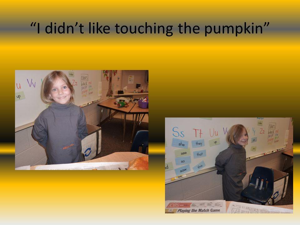 I didnt like touching the pumpkin