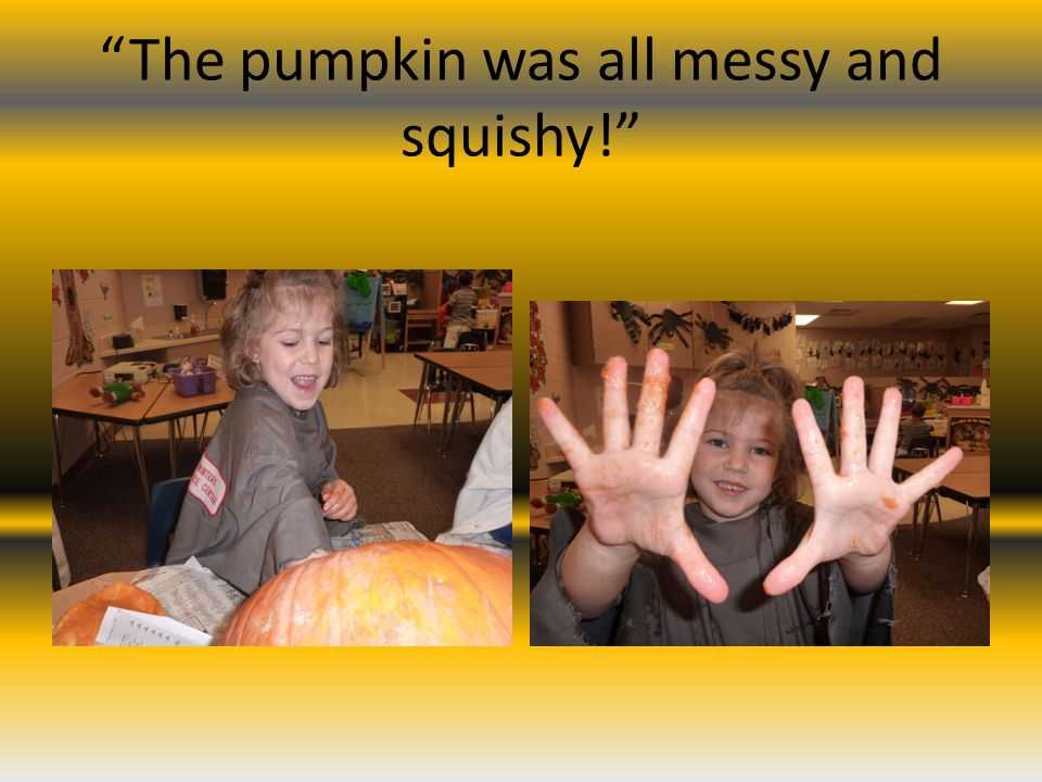 The pumpkin was all messy and squishy!