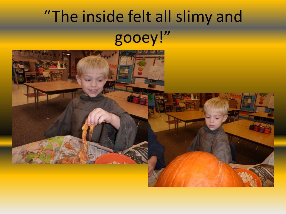 The inside felt all slimy and gooey!