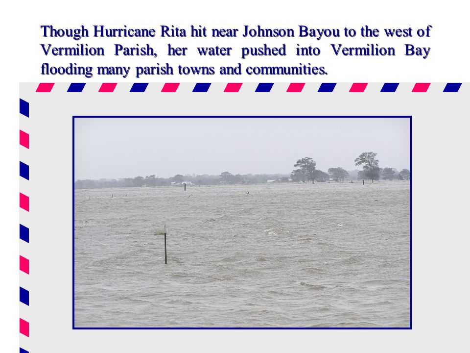 Though Hurricane Rita hit near Johnson Bayou to the west of Vermilion Parish, her water pushed into Vermilion Bay flooding many parish towns and communities.
