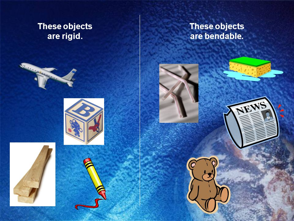 These objects are rigid. These objects are bendable.