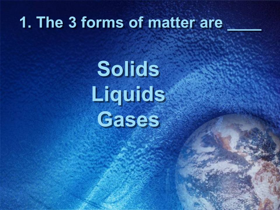 1. The 3 forms of matter are ____ Solids Liquids Gases