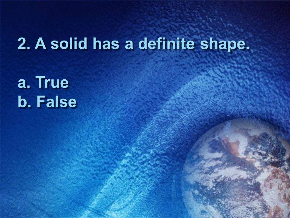 2. A solid has a definite shape. a. True b. False
