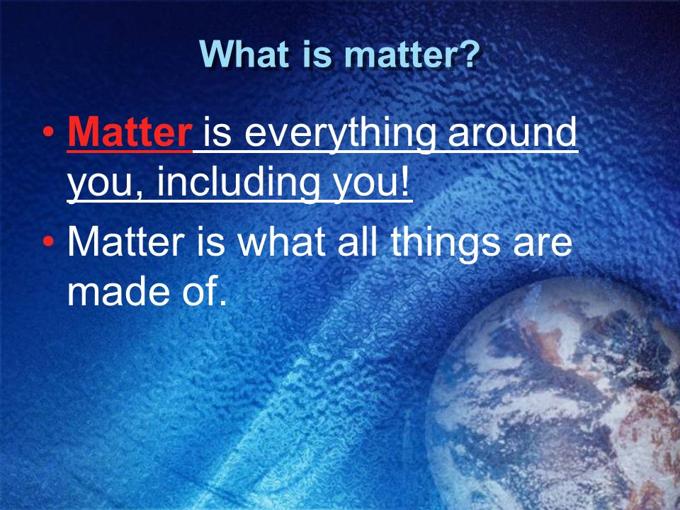 What is matter? Matter is everything around you, including you! Matter is what all things are made of.