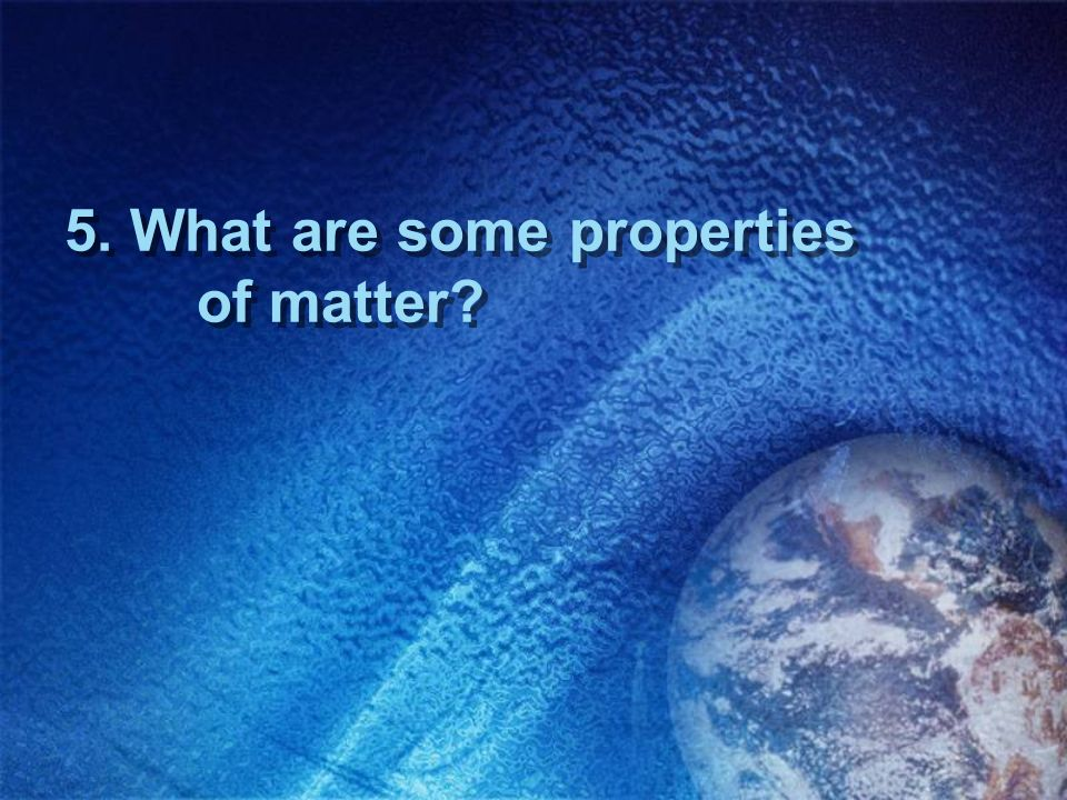 5. What are some properties of matter?