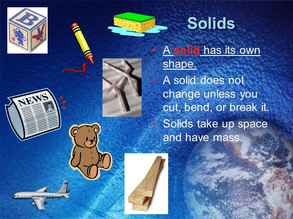 Solids A solid has its own shape. A solid does not change unless you cut, bend, or break it. Solids take up space and have mass.