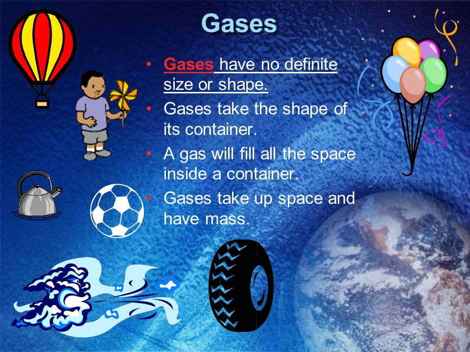 Gases Gases have no definite size or shape. Gases take the shape of its container. A gas will fill all the space inside a container. Gases take up spa