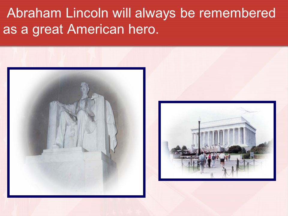 Abraham Lincoln will always be remembered as a great American hero.