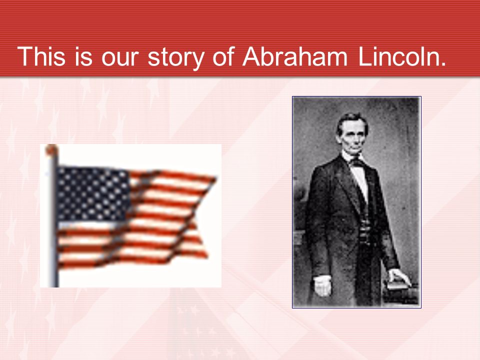 This is our story of Abraham Lincoln.
