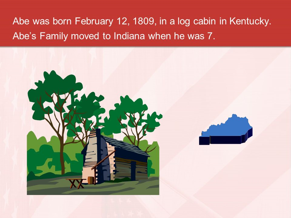Abe was born February 12, 1809, in a log cabin in Kentucky. Abes Family moved to Indiana when he was 7.