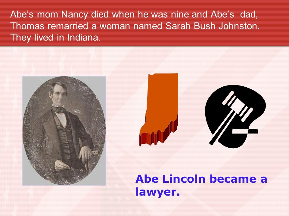 Abes mom Nancy died when he was nine and Abes dad, Thomas remarried a woman named Sarah Bush Johnston.
