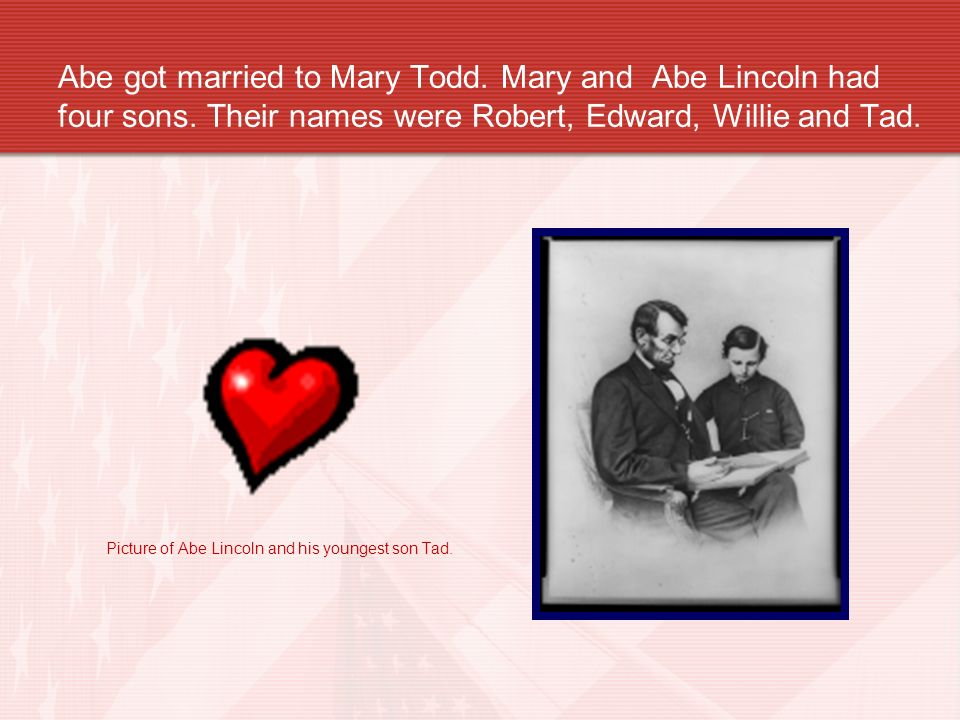Abe got married to Mary Todd. Mary and Abe Lincoln had four sons. Their names were Robert, Edward, Willie and Tad. Picture of Abe Lincoln and his youn