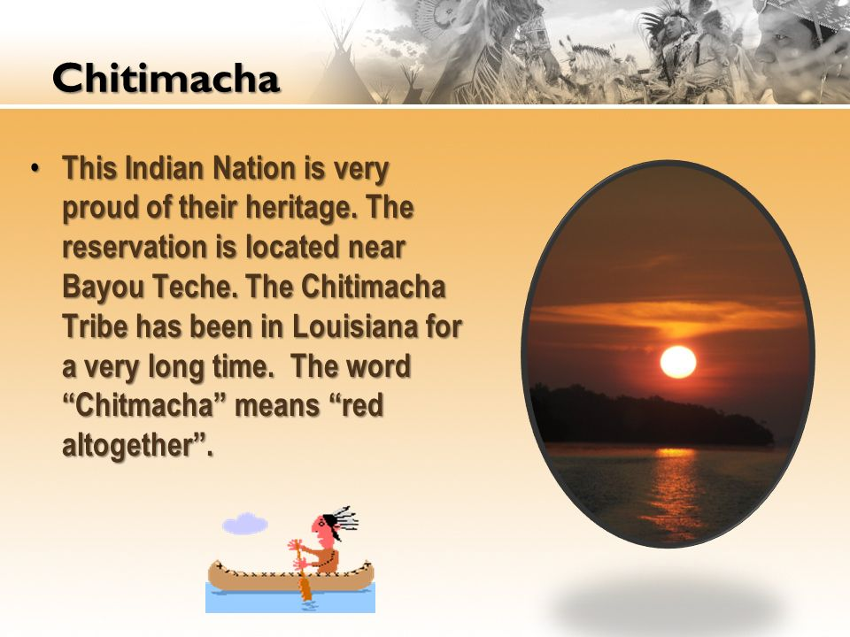 This Indian Nation is very proud of their heritage. The reservation is located near Bayou Teche. The Chitimacha Tribe has been in Louisiana for a very