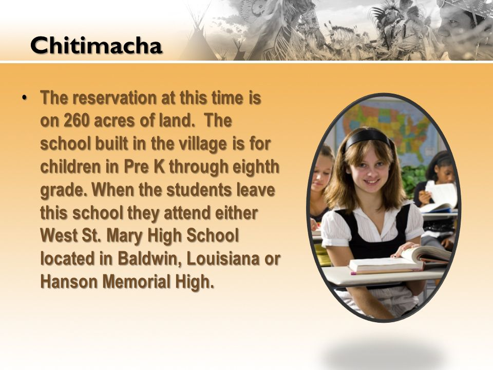 Chitimacha The reservation at this time is on 260 acres of land. The school built in the village is for children in Pre K through eighth grade. When t