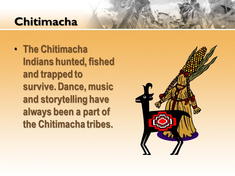 Chitimacha The Chitimacha Indians hunted, fished and trapped to survive. Dance, music and storytelling have always been a part of the Chitimacha tribe
