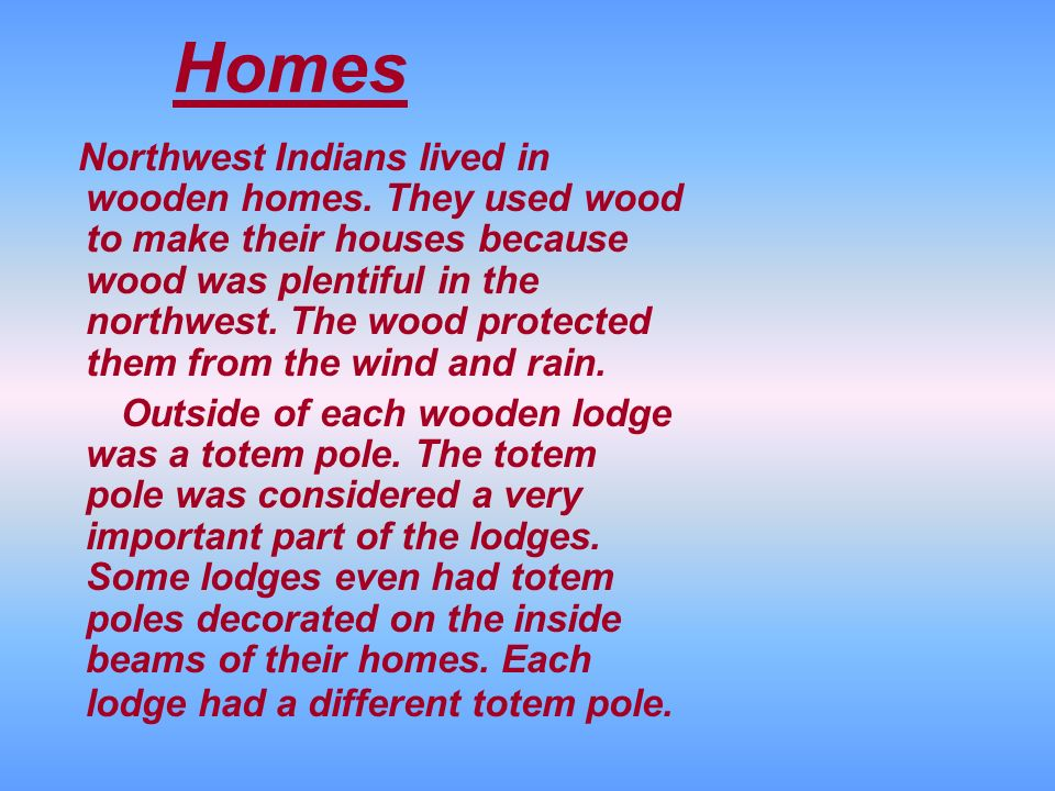 Homes Northwest Indians lived in wooden homes. They used wood to make their houses because wood was plentiful in the northwest. The wood protected the