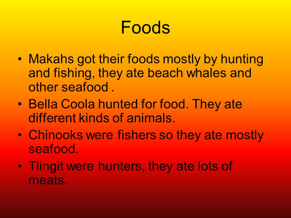 Foods Makahs got their foods mostly by hunting and fishing, they ate beach whales and other seafood. Bella Coola hunted for food. They ate different k