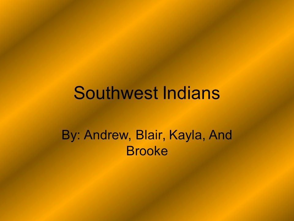 Southwest Indians By: Andrew, Blair, Kayla, And Brooke