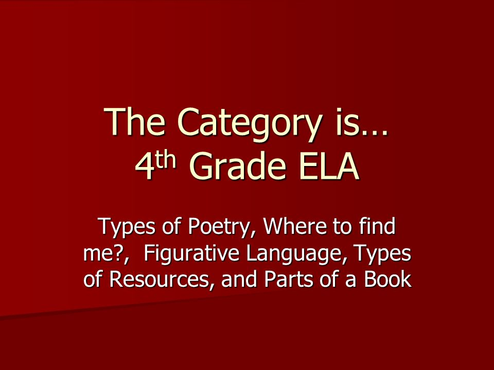 The Category is… 4 th Grade ELA Types of Poetry, Where to find me , Figurative Language, Types of Resources, and Parts of a Book